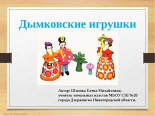 Дымковские игрушки «Мастер презентаций» Автор: Шилова Елена Михайловна, учите