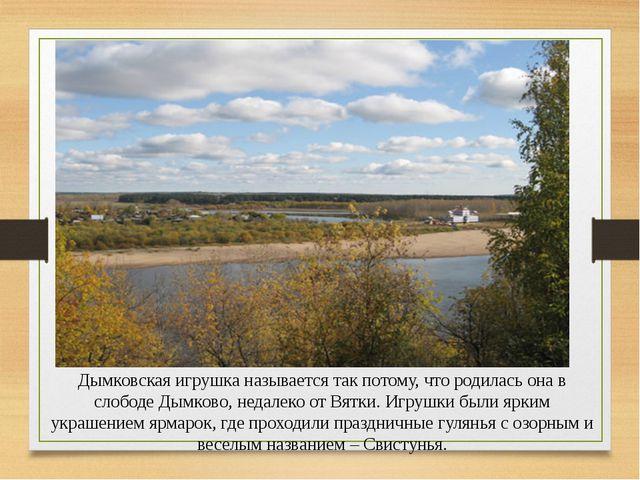 Дымковская игрушка называется так потому, что родилась она в слободе Дымково,...