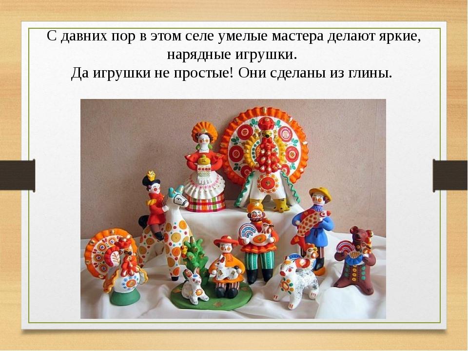 С давних пор в этом селе умелые мастера делают яркие, нарядные игрушки. Да иг...
