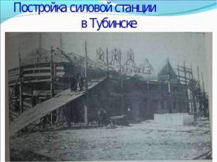 Постройка силовой станции в Тубинске