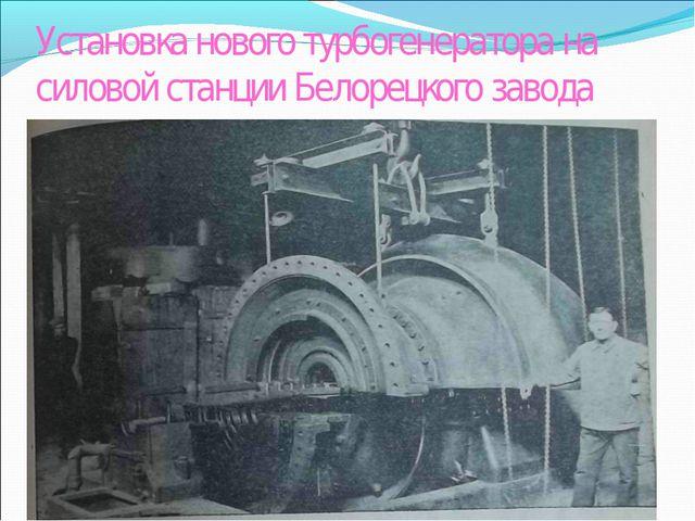 Установка нового турбогенератора на силовой станции Белорецкого завода
