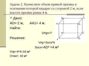Задача 2. Вычислите объем прямой призмы в основании которой квадрат со сторон