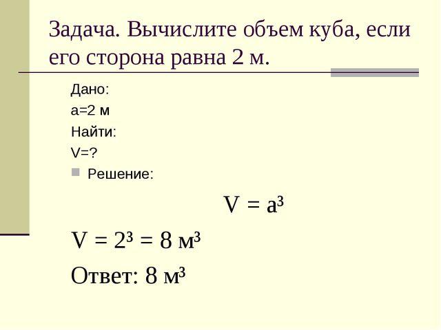 Задача. Вычислите объем куба, если его сторона равна 2 м. Дано: а=2 м Найти:...