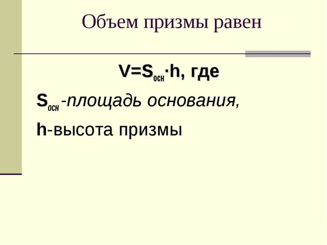 Объем призмы равен V=Sосн∙h, где Sосн -площадь основания, h-высота призмы