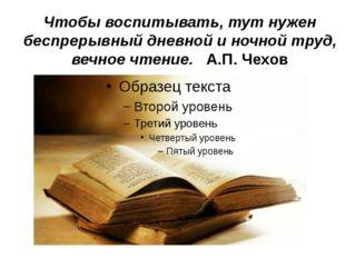 Чтобы воспитывать, тут нужен беспрерывный дневной и ночной труд, вечное чтени