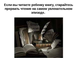 Если вы читаете ребенку книгу, старайтесь прервать чтение на самом увлекатель