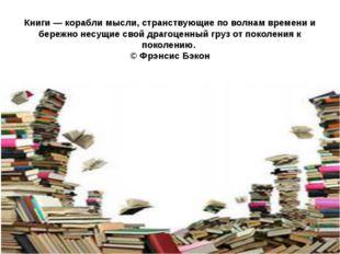 Книги — корабли мысли, странствующие по волнам времени и бережно несущие свой