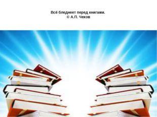 Всё бледнеет перед книгами. © А.П. Чехов