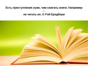 Есть преступления хуже, чем сжигать книги. Например – не читать их. © Рэй Брэ