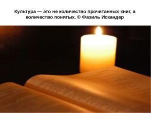 Культура — это не количество прочитанных книг, а количество понятых. © Фазиль