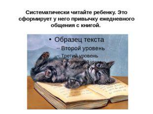 Систематически читайте ребенку. Это сформирует у него привычку ежедневного об