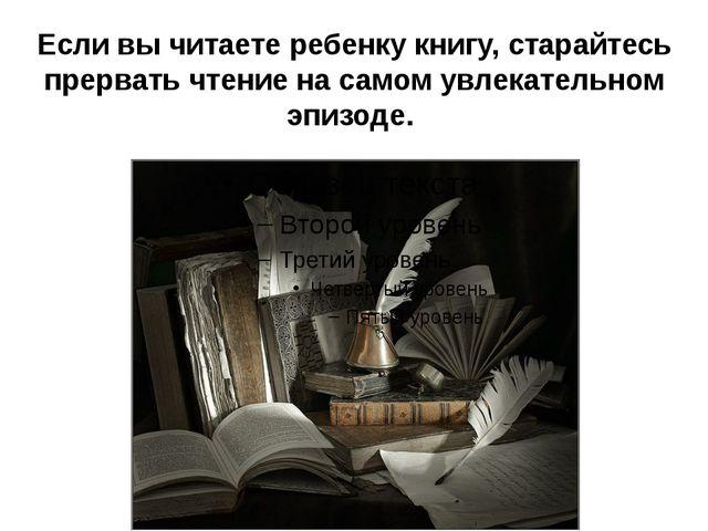 Если вы читаете ребенку книгу, старайтесь прервать чтение на самом увлекатель...