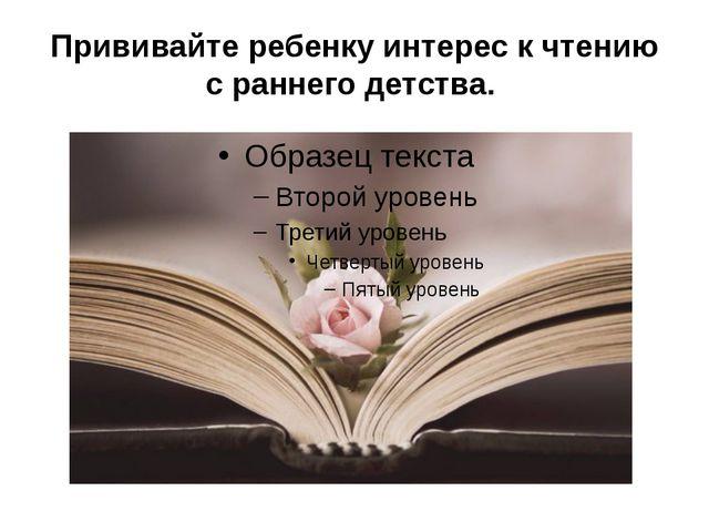 Прививайте ребенку интерес к чтению с раннего детства.