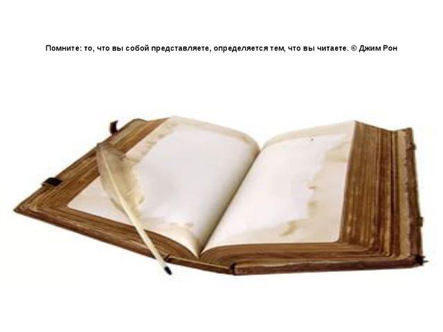Помните: то, что вы собой представляете, определяется тем, что вы читаете. ©...