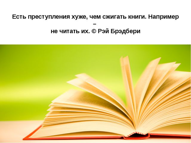 Есть преступления хуже, чем сжигать книги. Например – не читать их. © Рэй Брэ...
