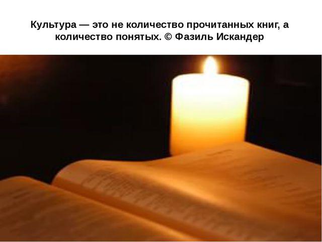Культура — это не количество прочитанных книг, а количество понятых. © Фазиль...