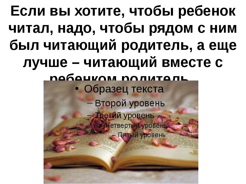 Если вы хотите, чтобы ребенок читал, надо, чтобы рядом с ним был читающий род...