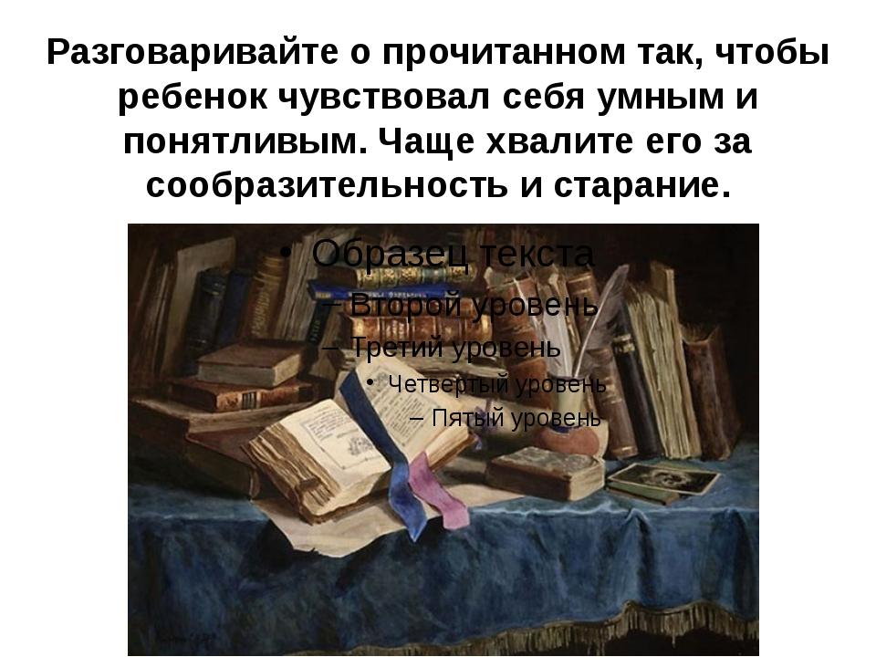 Разговаривайте о прочитанном так, чтобы ребенок чувствовал себя умным и понят...