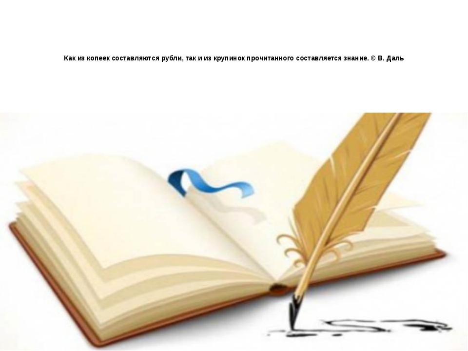 Как из копеек составляются рубли, так и из крупинок прочитанного составляется...