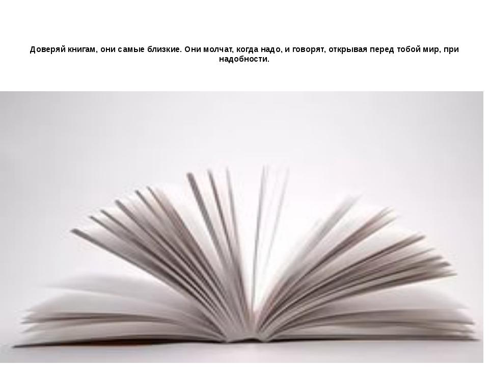 Доверяй книгам, они самые близкие. Они молчат, когда надо, и говорят, открыва...