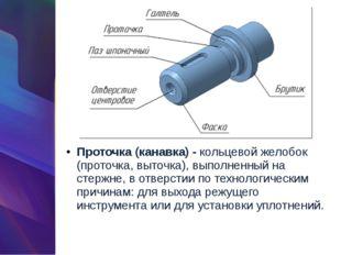 Проточка (канавка) -кольцевой желобок (проточка, выточка), выполненный на ст