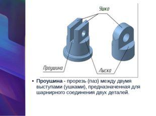 Проушина- прорезь (паз) между двумя выступами (ушками), предназначенная для