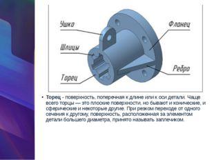 Торец- поверхность, поперечная к длине или к оси детали. Чаще всего торцы —