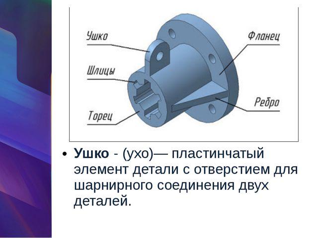 Ушко- (ухо)— пластинчатый элемент детали с отверстием для шарнирного соедине...