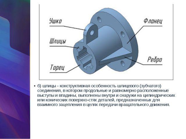 б) шлицы - конструктивная особенность шлицевого (зубчатого) соединения, в кот...