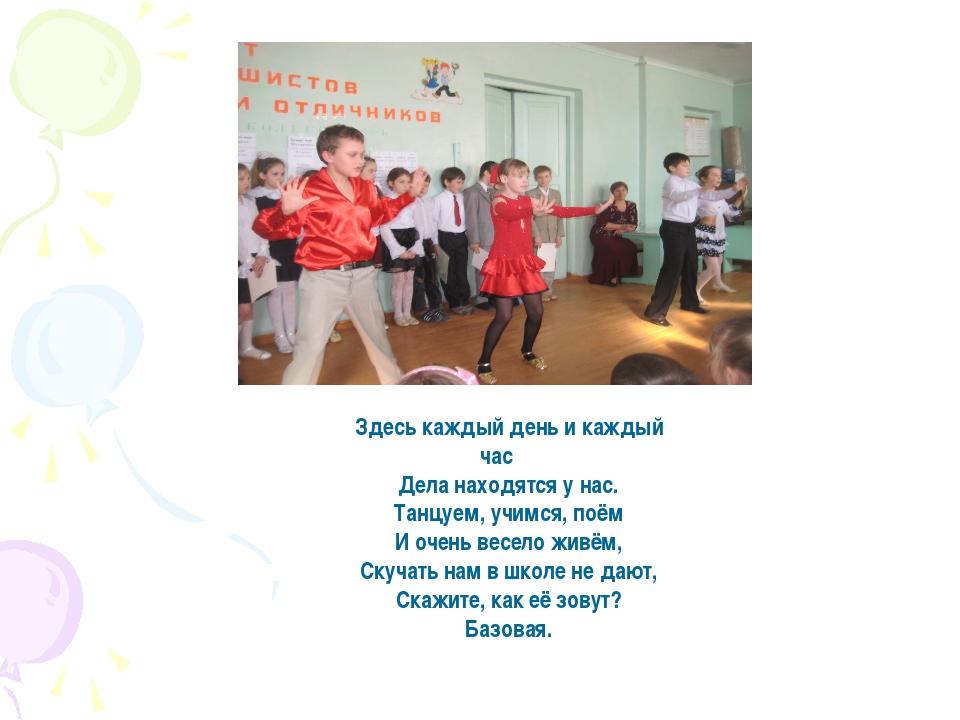 Здесь каждый день и каждый час Дела находятся у нас. Танцуем, учимся, поём И...