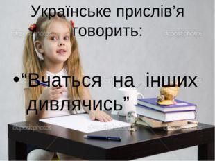 "Українське прислів'я говорить: ""Вчаться на інших дивлячись"""