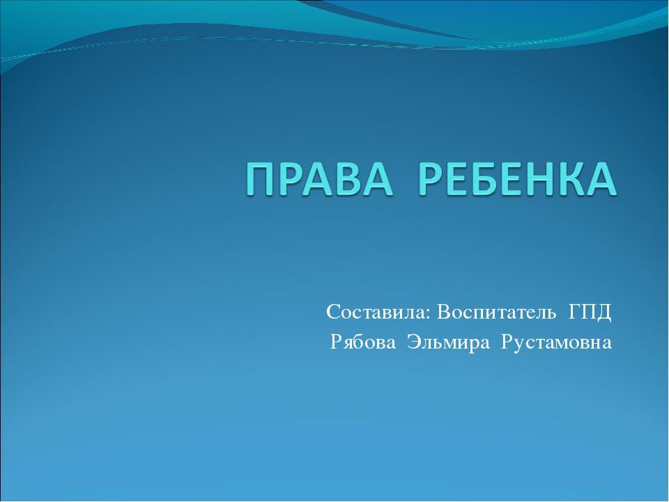 Составила: Воспитатель ГПД Рябова Эльмира Рустамовна