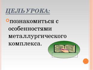 ЦЕЛЬ УРОКА: познакомиться с особенностями металлургического комплекса.