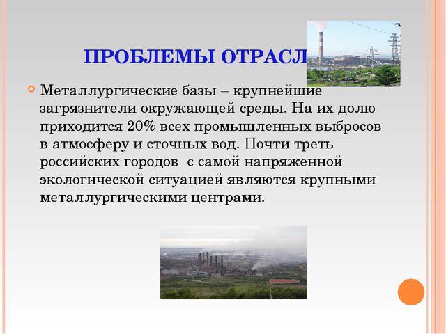 ПРОБЛЕМЫ ОТРАСЛИ Металлургические базы – крупнейшие загрязнители окружающей с...