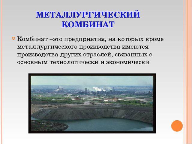 МЕТАЛЛУРГИЧЕСКИЙ КОМБИНАТ Комбинат –это предприятия, на которых кроме металлу...
