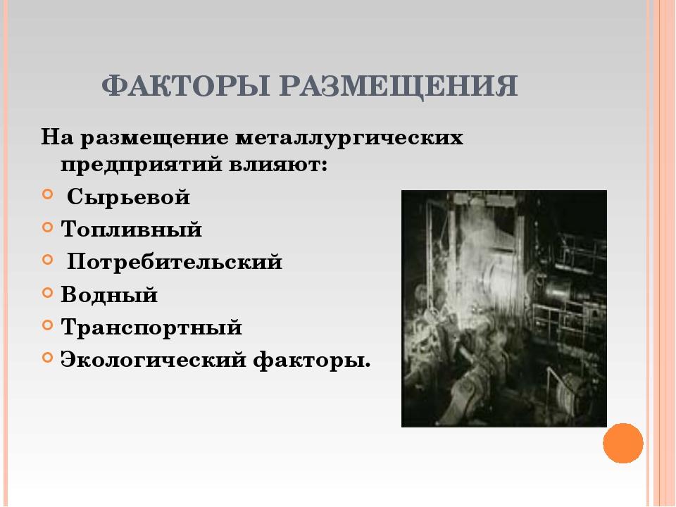 ФАКТОРЫ РАЗМЕЩЕНИЯ На размещение металлургических предприятий влияют: Сырьево...