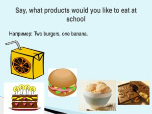 Например: Two burgers, one banana. Say, what products would you like to eat a