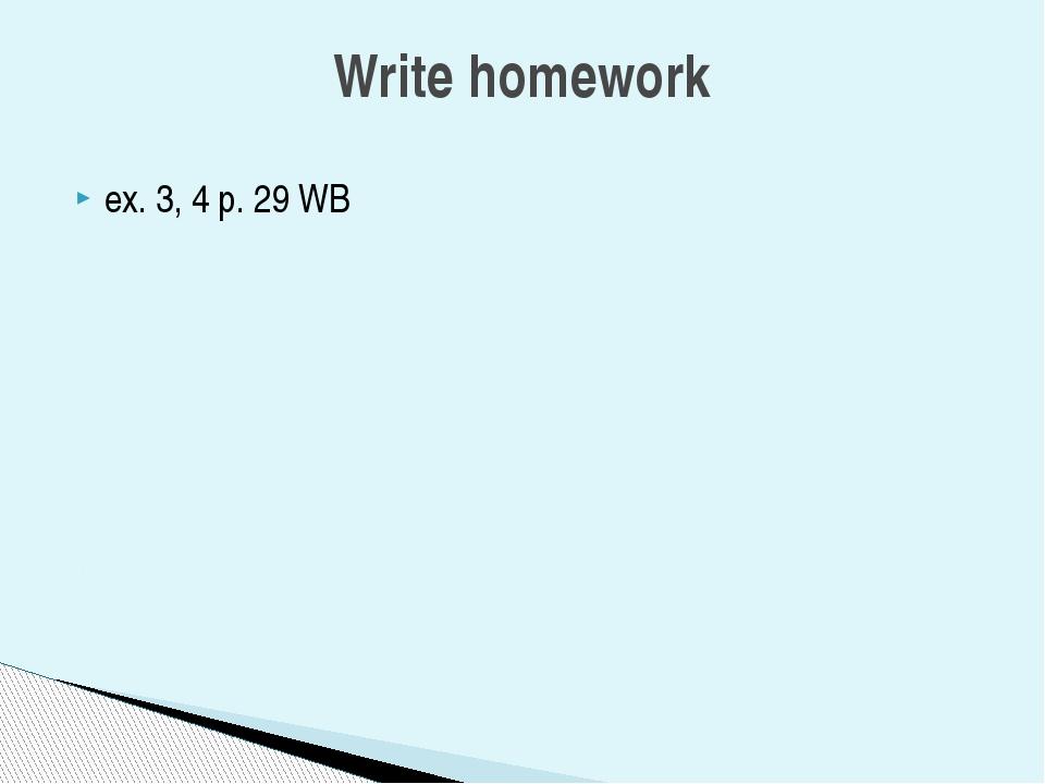 ex. 3, 4 p. 29 WB Write homework