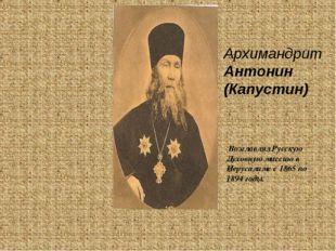 Архимандрит Антонин (Капустин) Возглавлял Русскую Духовную миссию в Иерусалим