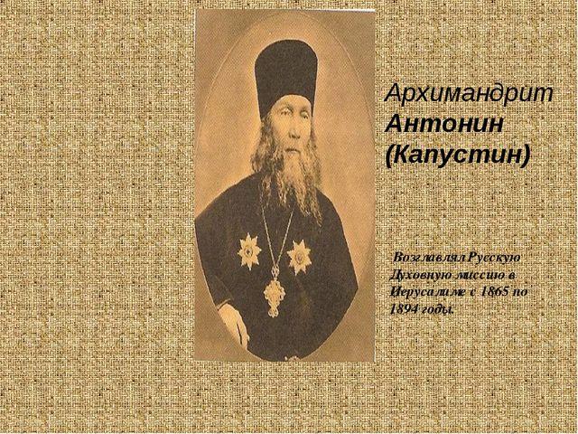 Архимандрит Антонин (Капустин) Возглавлял Русскую Духовную миссию в Иерусалим...