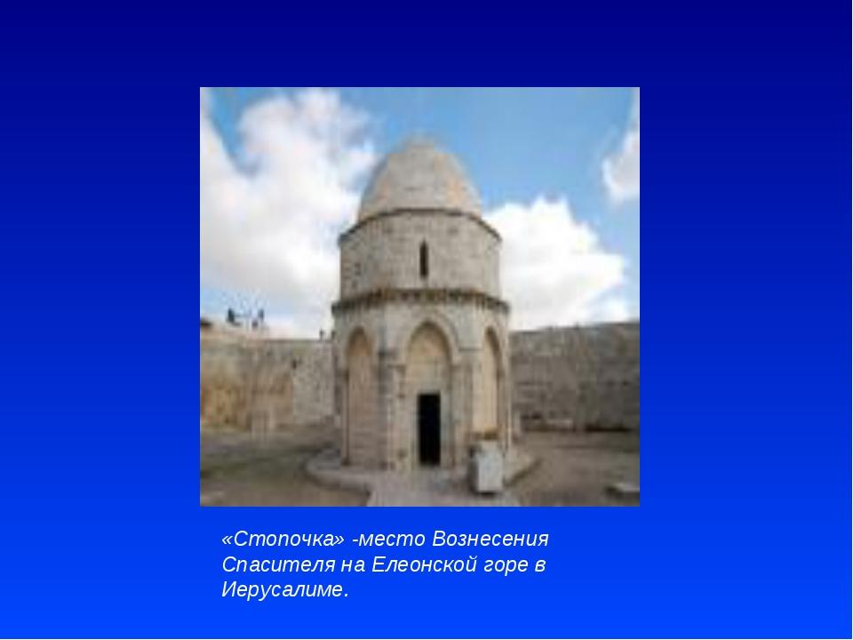 «Стопочка» -место Вознесения Спасителя на Елеонской горе в Иерусалиме.