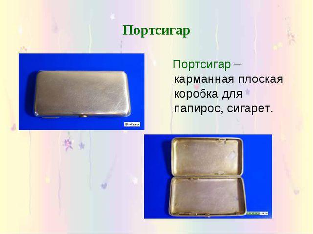 Портсигар Портсигар – карманная плоская коробка для папирос, сигарет.