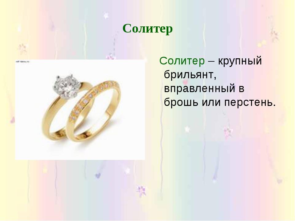 Солитер Солитер – крупный брильянт, вправленный в брошь или перстень.