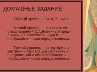 ДОМАШНЕЕ ЗАДАНИЕ Первый уровень - № 417 – 418. Второй уровень – выписать