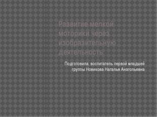 Развитие мелкой моторики через изобразительную деятельность Подготовила: восп