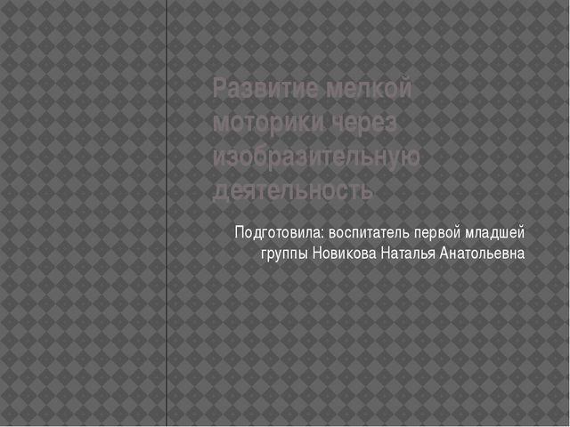 Развитие мелкой моторики через изобразительную деятельность Подготовила: восп...