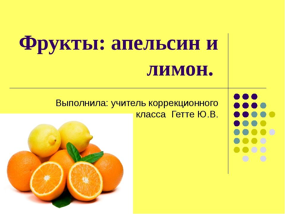 Фрукты: апельсин и лимон. Выполнила: учитель коррекционного класса Гетте Ю.В.