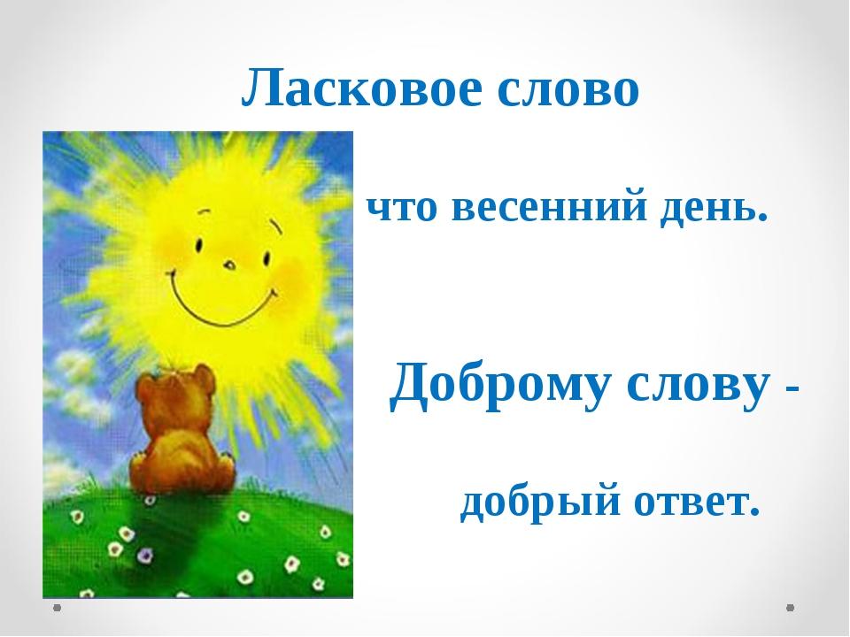 Ласковое слово что весенний день. Доброму слову - добрый ответ.