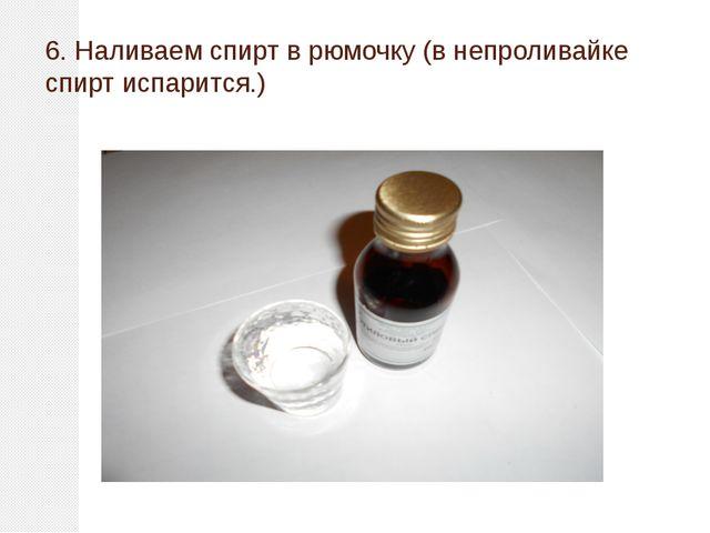 6. Наливаем спирт в рюмочку (в непроливайке спирт испарится.)