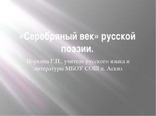 «Серебряный век» русской поэзии. Норкина Г.П., учитель русского языка и литер